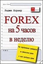 Forex на 5 часов в неделю. Как зарабатывать трейдингом на финансовом рынке в свободное время - Раджи Хорнер